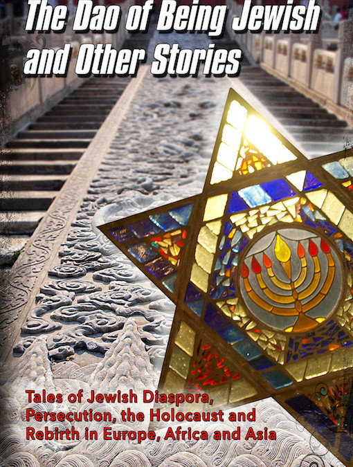 The Dao of Being Jewish: Tales of Jewish Diaspora, Persecution, the Holocaust and Rebirth in Europe, Africa and Asia